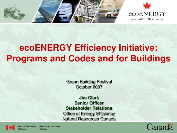 ecoENERGY Efficiency Initiative: Programs and Codes and for Buildings               Green Building Festival               ...