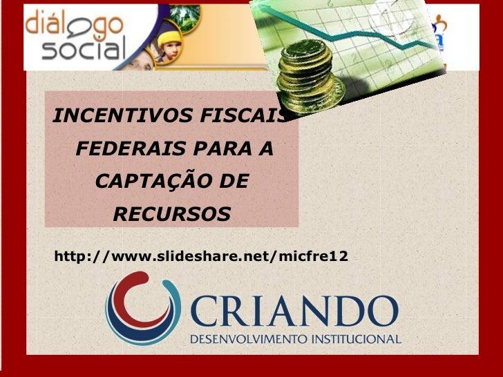 INCENTIVOS FISCAIS  FEDERAIS PARA A    CAPTAÇÃO DE      RECURSOShttp://www.slideshare.net/micfre12