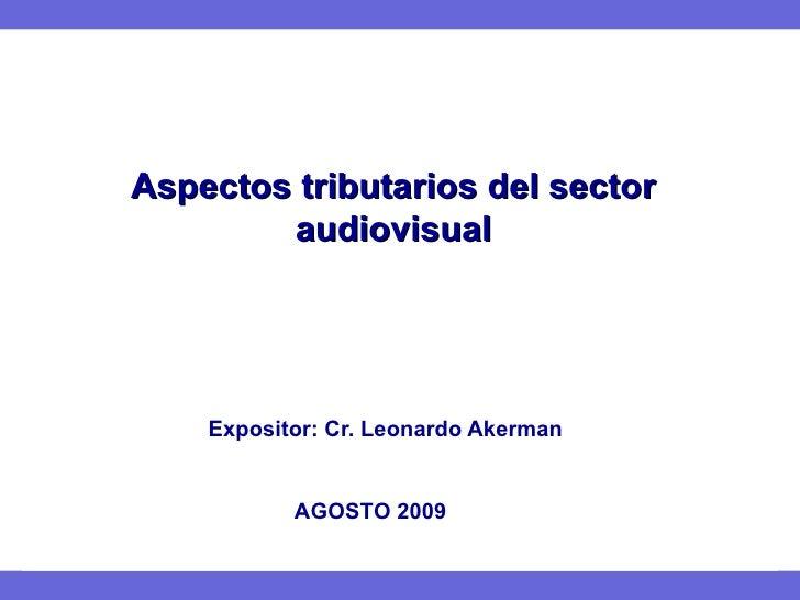 Aspectos tributarios del sector audiovisual   Expositor: Cr. Leonardo Akerman AGOSTO 2009
