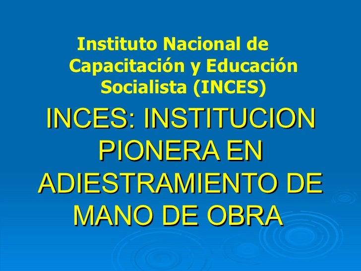 INCES: INSTITUCION PIONERA EN ADIESTRAMIENTO DE MANO DE OBRA  Instituto Nacional de  Capacitación y Educación Socialista (...