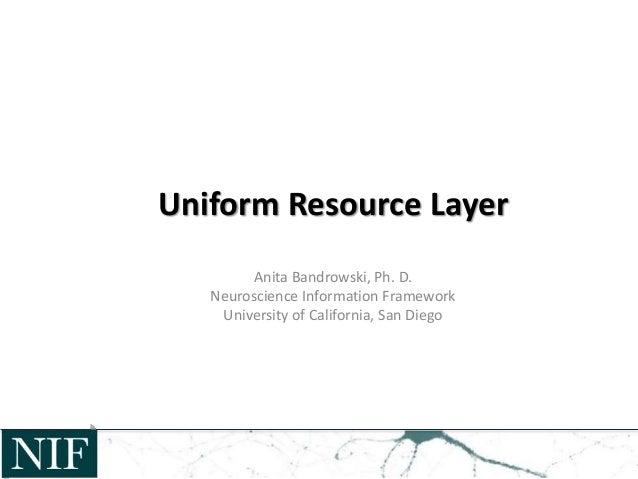 Uniform Resource Layer Anita Bandrowski, Ph. D. Neuroscience Information Framework University of California, San Diego