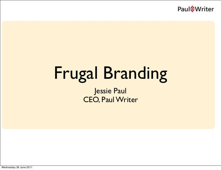 Frugal Branding                              Jessie Paul                            CEO, Paul WriterWednesday 29 June 2011