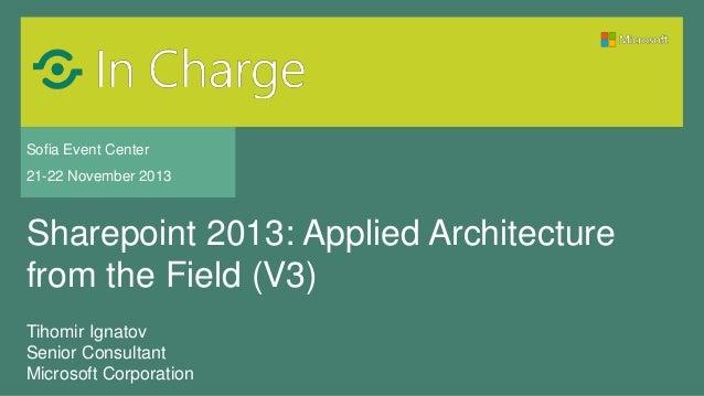 Sofia Event Center 21-22 November 2013  Sharepoint 2013: Applied Architecture from the Field (V3) Tihomir Ignatov Senior C...