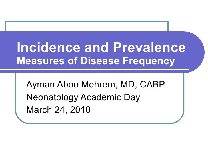 Incidence and Prevalence Measures of Disease Frequency Ayman Abou Mehrem, MD, CABP Neonatology Academic Day March 24, 2010