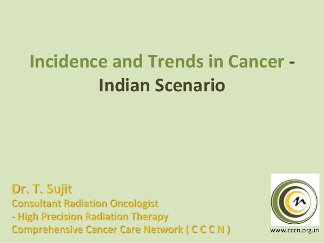 Incidence and Trends in Cancer Indian Scenario  Dr. T. Sujit Consultant Radiation Oncologist - High Precision Radiation Th...