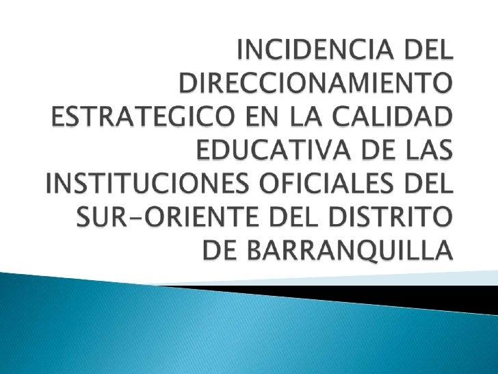 INCIDENCIA DEL DIRECCIONAMIENTO ESTRATEGICO EN LA CALIDAD EDUCATIVA DE LAS INSTITUCIONES OFICIALES DEL SUR-ORIENTE DEL DIS...