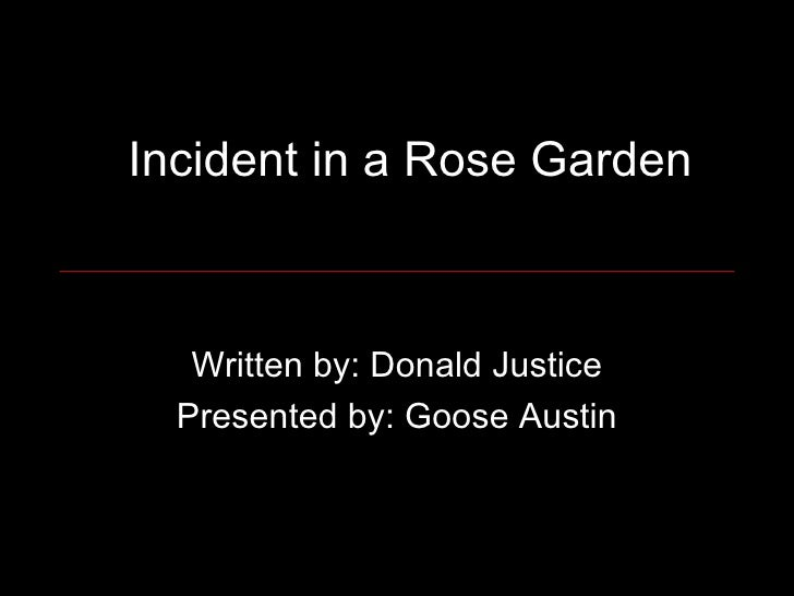 Incident in a Rose Garden Written by: Donald Justice Presented by: Goose Austin