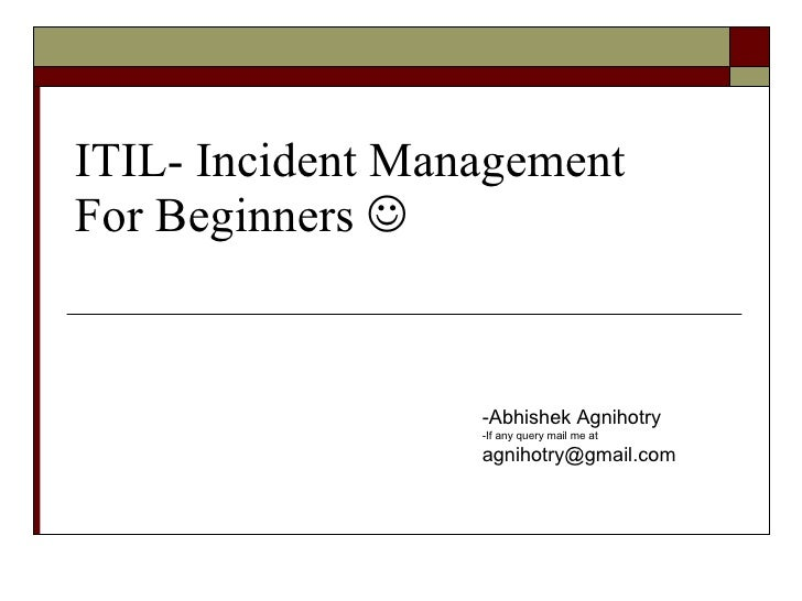 ITIL- Incident Management For Beginners   <ul><li>Abhishek Agnihotry </li></ul><ul><li>If any query mail me at  [email_ad...