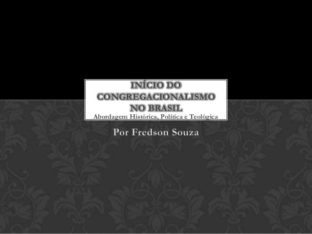 INÍCIO DO CONGREGACIONALISMO NO BRASIL  Abordagem Histórica, Política e Teológica