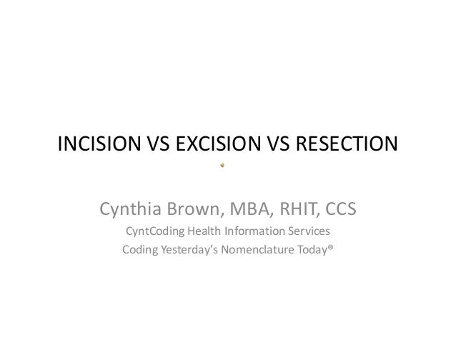 INCISION VS EXCISION VS RESECTION Cynthia Brown, MBA, RHIT, CCS CyntCoding Health Information Services Coding Yesterday's ...