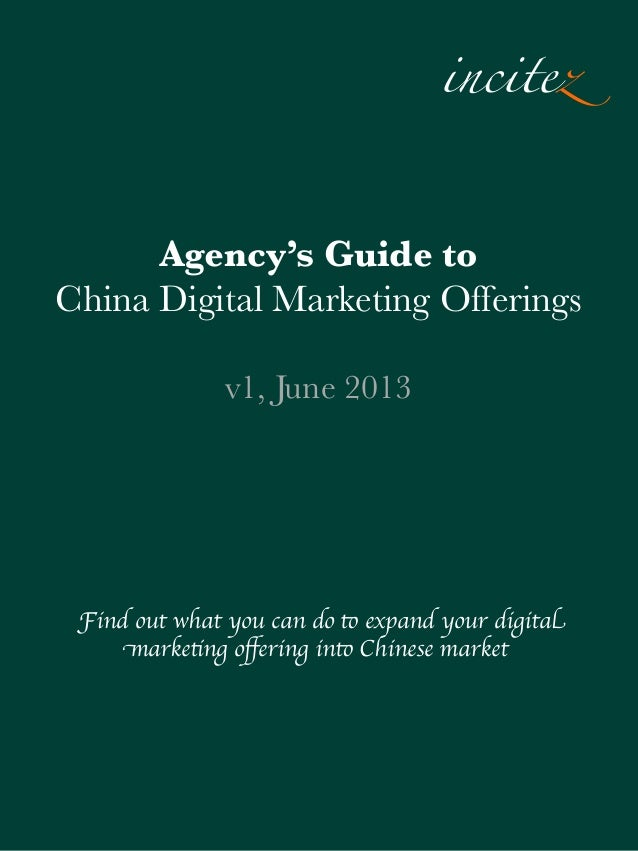 incitez Agency's Guide to China Digital Marketing Offerings v1, June 2013  Find out what you can do to expand your digital...