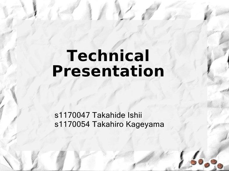 Technical Presentation  s1170047 Takahide Ishii s1170054 Takahiro Kageyama