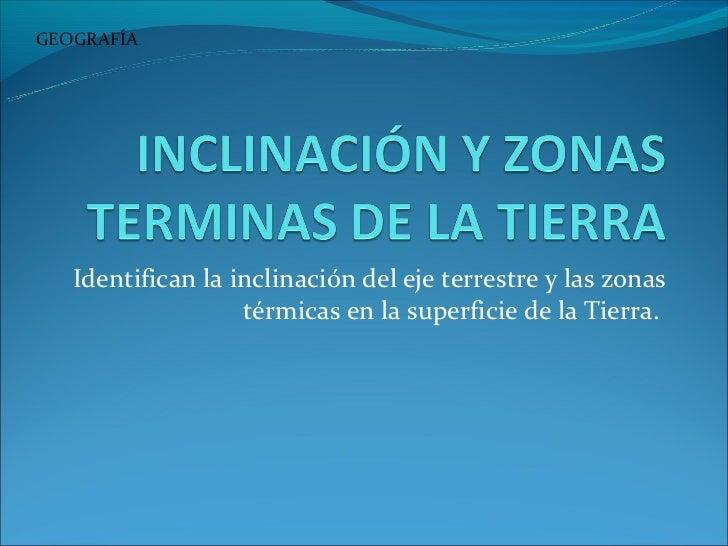 GEOGRAFÍA   Identifican la inclinación del eje terrestre y las zonas                   térmicas en la superficie de la Tie...