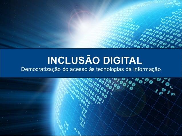 INCLUSÃO DIGITAL Democratização do acesso às tecnologias da Informação