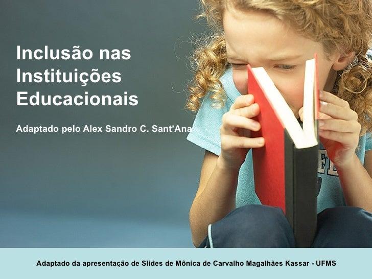 Inclusão nas Instituições Educacionais Adaptado pelo Alex Sandro C. Sant'Ana Adaptado da apresentação de Slides de Mônica ...