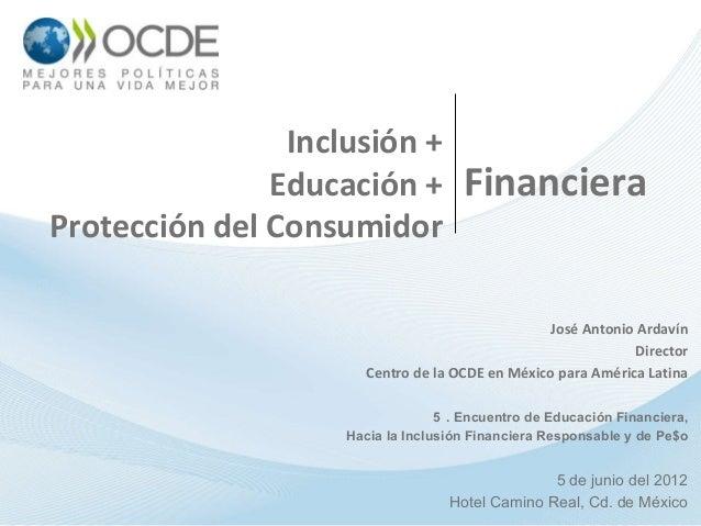 Inclusión +Educación +Protección del ConsumidorJosé Antonio ArdavínDirectorCentro de la OCDE en México para América Latina...