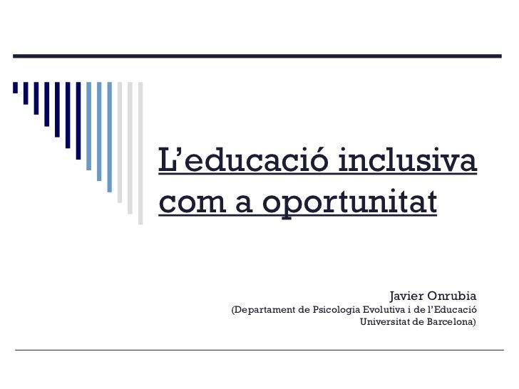L'educació inclusiva com a oportunitat Javier Onrubia (Departament de Psicologia Evolutiva i de l'Educació Universitat de ...