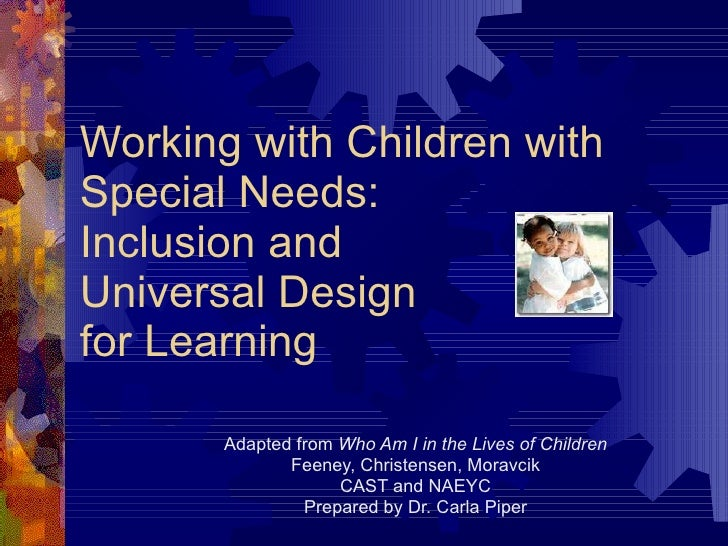 Working with Children with Special Needs: Inclusion and Universal Design for Learning Adapted from  Who Am I in the Lives ...