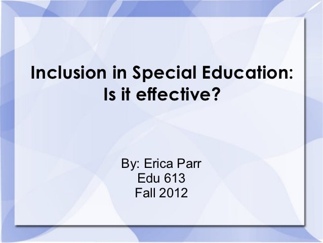 Inclusion in Special Education:         Is it effective?          By: Erica Parr            Edu 613            Fall 2012