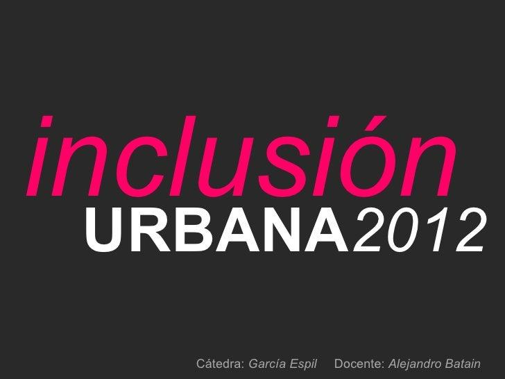 inclusión  URBANA2012    Cátedra: García Espil   Docente: Alejandro Batain