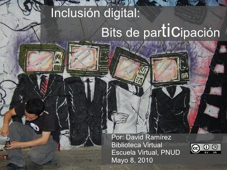 Inclusión digital:  Bits de par tic ipación  Por: David Ramírez Biblioteca Virtual Escuela Virtual, PNUD Mayo 8, 2010