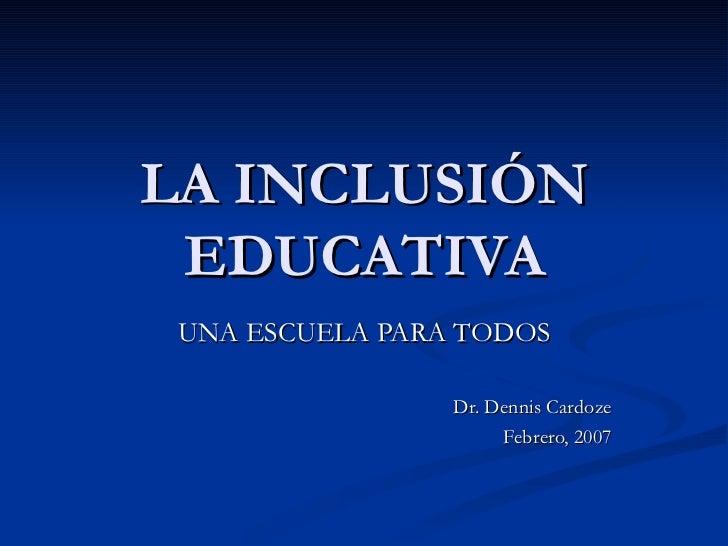 LA INCLUSIÓN EDUCATIVA UNA ESCUELA PARA TODOS Dr. Dennis Cardoze Febrero, 2007