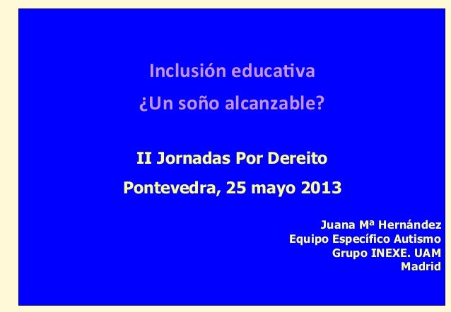 Inclusión educa-va ¿Un soño alcanzable? II Jornadas Por DereitoPontevedra, 25 mayo 2013Juana Mª HernándezEquipo ...