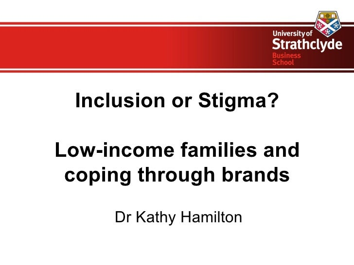 Inclusion or Stigma?            Low-income families and coping through brands     DrKathyHamilton