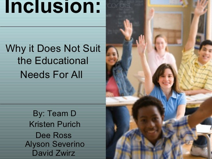 Inclusion:   Why it Does Not Suit the Educational Needs For All   By: Team D Kristen Purich Dee Ross   Alyson Severino  Da...