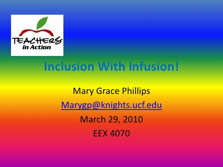 Inclusion With Infusion!<br />Mary Grace Phillips<br />Marygp@knights.ucf.edu<br />March 29, 2010<br />EEX 4070<br />