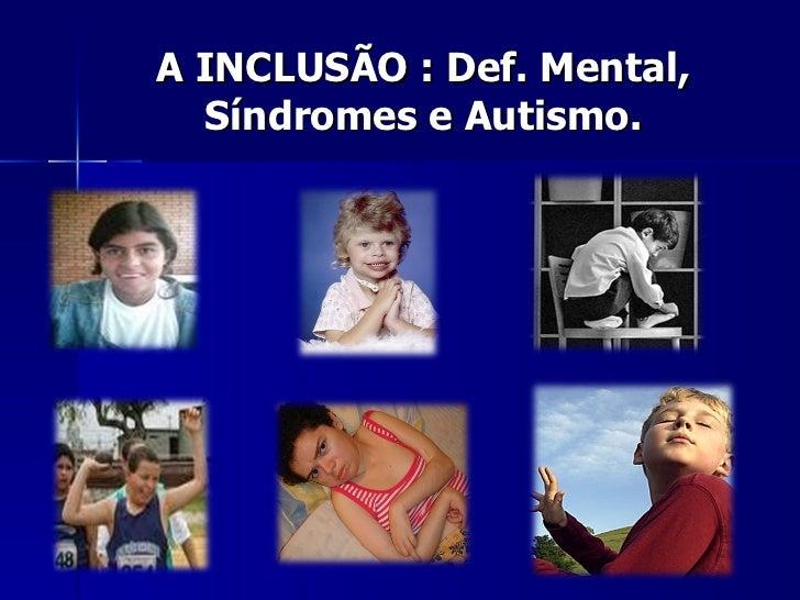 A INCLUSÃO : Def. Mental, Síndromes e Autismo.