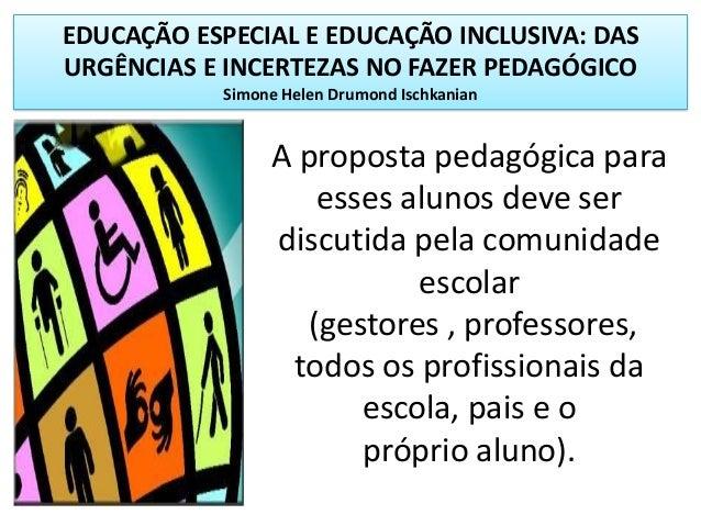 EDUCAÇÃO ESPECIAL E EDUCAÇÃO INCLUSIVA: DASURGÊNCIAS E INCERTEZAS NO FAZER PEDAGÓGICOSimone Helen Drumond IschkanianA prop...