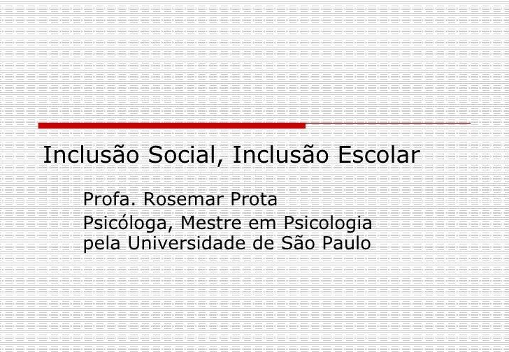 Inclusão Social, Inclusão Escolar  Profa. Rosemar Prota Psicóloga, Mestre em Psicologia pela Universidade de São Paulo