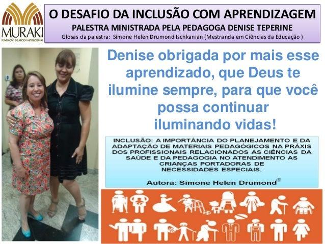 O DESAFIO DA INCLUSÃO COM APRENDIZAGEM PALESTRA MINISTRADA PELA PEDAGOGA DENISE TEPERINE Glosas da palestra: Simone Helen ...