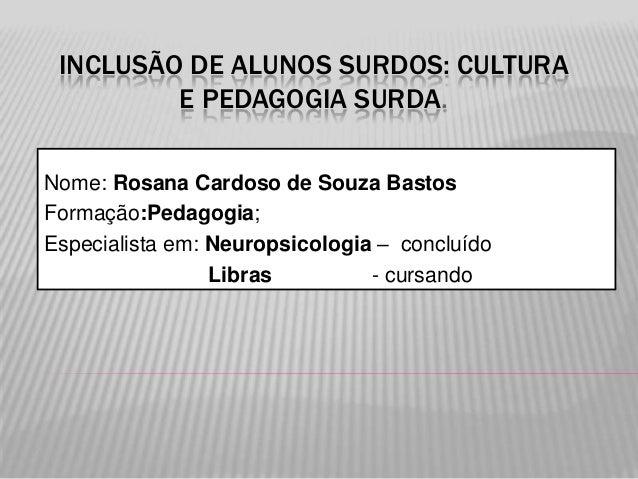INCLUSÃO DE ALUNOS SURDOS: CULTURA E PEDAGOGIA SURDA. Nome: Rosana Cardoso de Souza Bastos Formação:Pedagogia; Especialist...