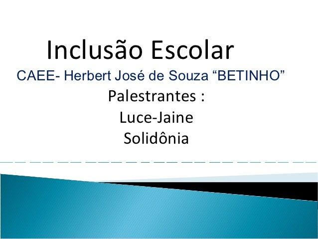 "Inclusão EscolarCAEE- Herbert José de Souza ""BETINHO""            Palestrantes :             Luce-Jaine              Solidô..."