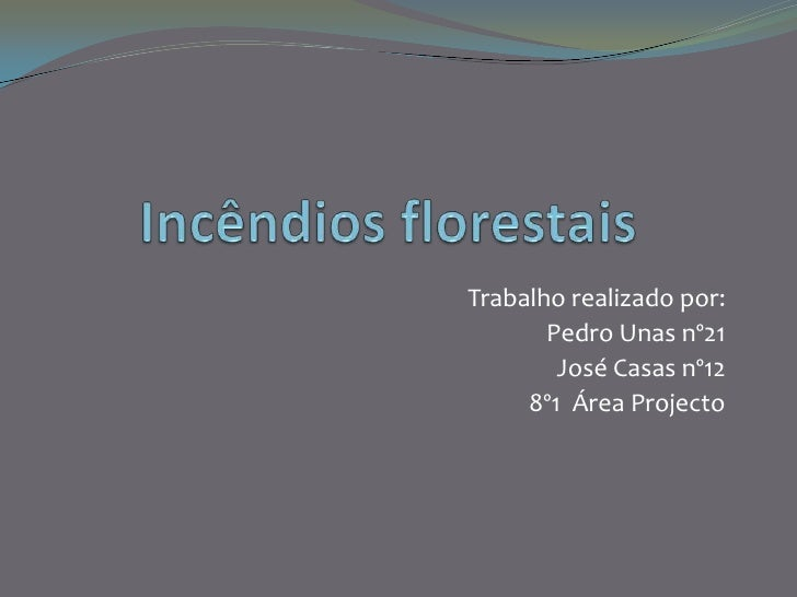 Incêndios florestais<br />Trabalho realizado por:<br />Pedro Unas nº21<br />José Casas nº12<br />8º1  Área Projecto   <br />