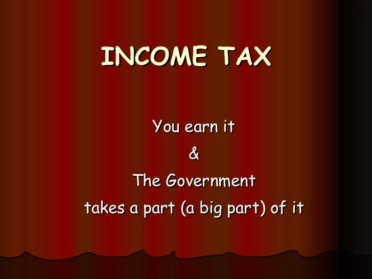 INCOME TAX You earn it & The Government takes a part (a big part) of it