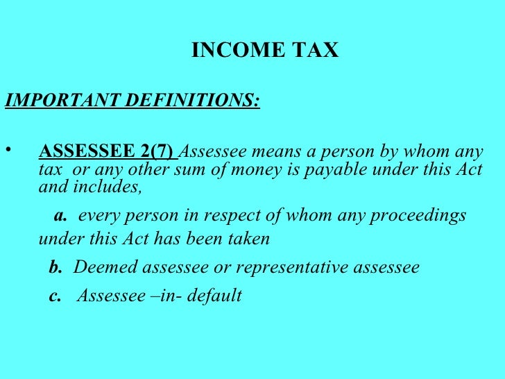 INCOME TAX <ul><li>IMPORTANT DEFINITIONS: </li></ul><ul><li>ASSESSEE 2(7)  Assessee means a person by whom any tax  or any...