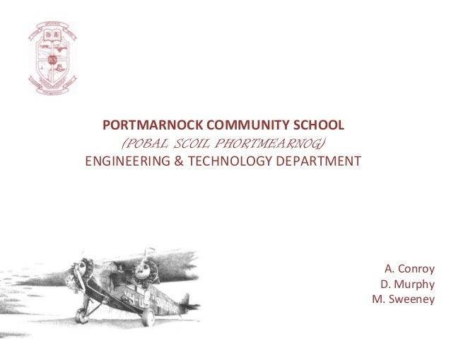 PORTMARNOCK COMMUNITY SCHOOL (POBAL SCOIL PHORTMEARNOG) ENGINEERING & TECHNOLOGY DEPARTMENT  A. Conroy D. Murphy M. Sweene...