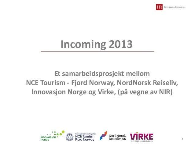 Incoming 2013 Et samarbeidsprosjekt mellom NCE Tourism - Fjord Norway, NordNorsk Reiseliv, Innovasjon Norge og Virke, (på ...
