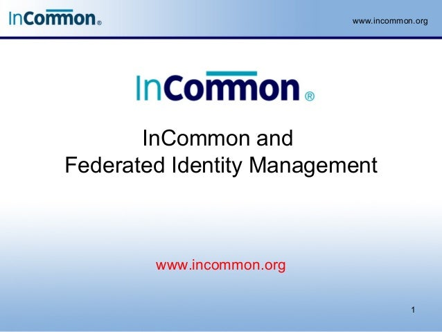 www.incommon.org InCommon and Federated Identity Management 1 www.incommon.org