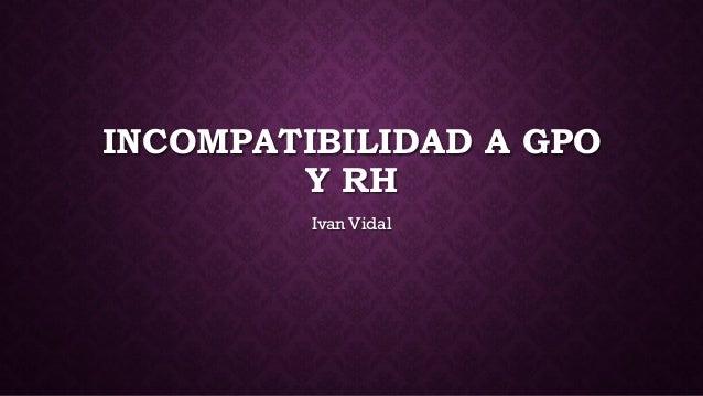 INCOMPATIBILIDAD A GPO Y RH Ivan Vidal