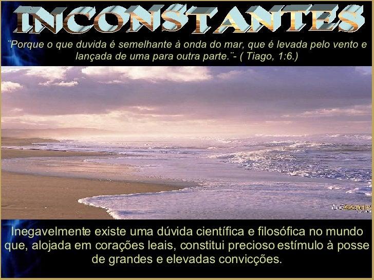 INCONSTANTES ¨Porque o que duvida é semelhante à onda do mar, que é levada pelo vento e lançada de uma para outra parte.¨-...