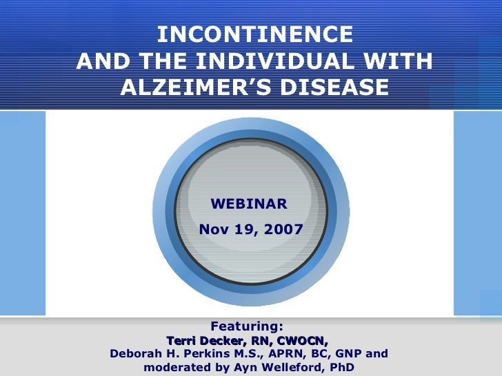 INCONTINENCE AND THE INDIVIDUAL WITH ALZEIMER'S DISEASE Featuring:  Terri Decker, RN, CWOCN,   Deborah H. Perkins M.S., AP...