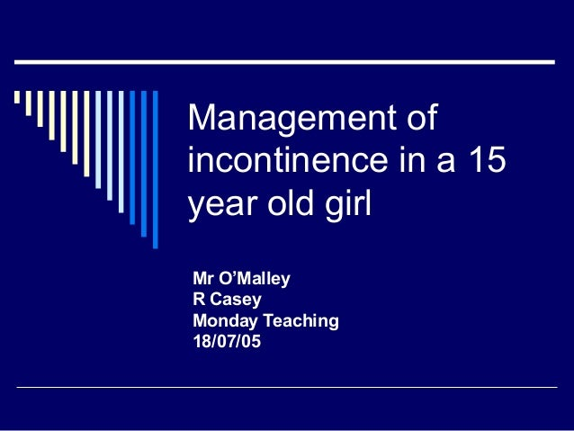 Management ofincontinence in a 15year old girlMr O'MalleyR CaseyMonday Teaching18/07/05