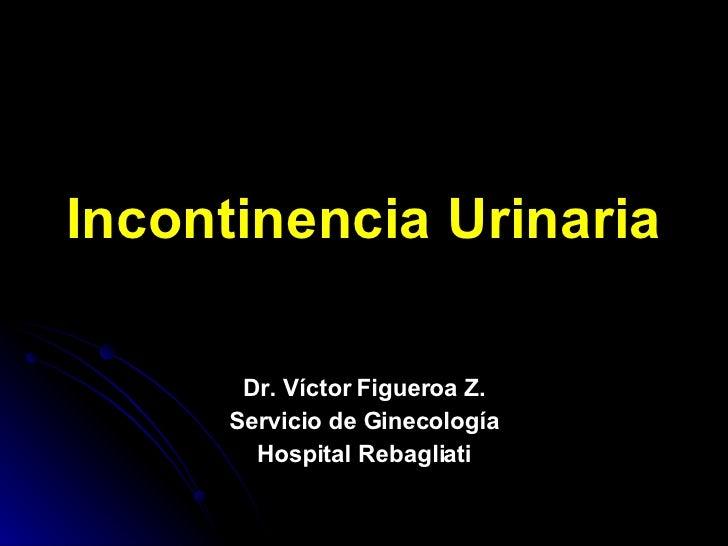 Incontinencia Urinaria Dr. Víctor Figueroa Z. Servicio de Ginecología Hospital Rebagliati