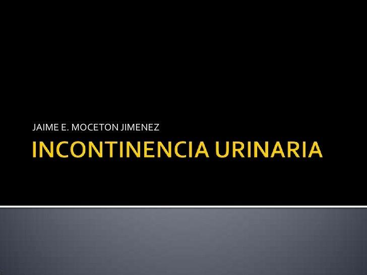 INCONTINENCIA URINARIA<br />JAIME E. MOCETON JIMENEZ<br />