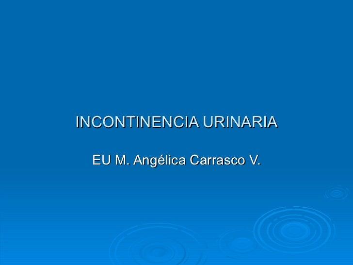 INCONTINENCIA URINARIA EU M. Angélica Carrasco V.