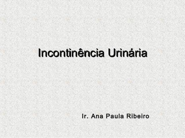 Incontinência Urinária  Ir. Ana Paula Ribeiro